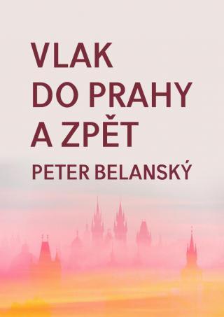 Vlak do Prahy a zpět - Belanský Peter [E-kniha]